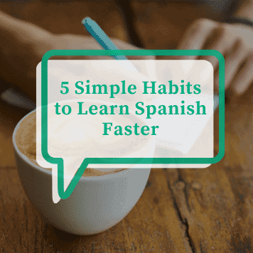 5 Simple Habits to Learn Spanish Faster